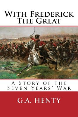 With Frederick the Great: A Story of the Seven Years' War - Henty, G a