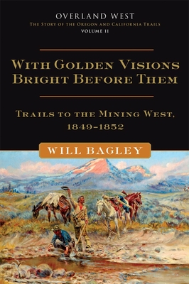 With Golden Visions Bright Before Them, Volume 2: Trails to the Mining West, 1849-1852 - Bagley, Will