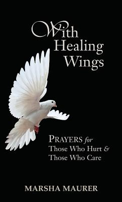 With Healing Wings: Prayers for Those Who Hurt & Those Who Care - Maurer, Marsha