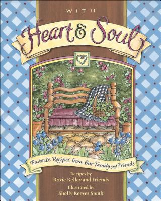 With Heart and Soul: Favorite Recipes from Our Friends and Family - Kelley, Roxie, and Roxie Kelly and Friends, and Smith, Shelly Reeves
