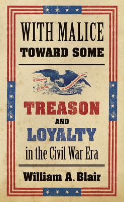 With Malice Toward Some: Treason and Loyalty in the Civil War Era - Blair, William A
