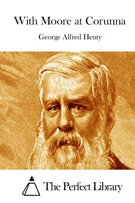 With Moore at Corunna - Henty, George Alfred, and The Perfect Library (Editor)
