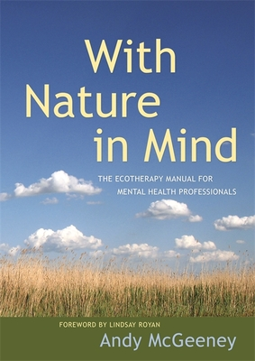 With Nature in Mind: The Ecotherapy Manual for Mental Health Professionals - McGeeney, Andy, and Royan, Lindsay (Foreword by)