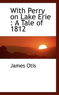 With Perry on Lake Erie: A Tale of 1812 - Otis, James