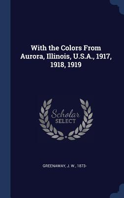 With the Colors from Aurora, Illinois, U.S.A., 1917, 1918, 1919 - Greenaway, J W