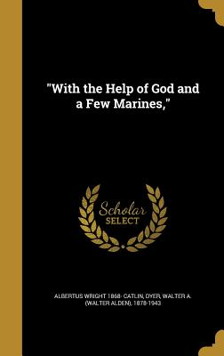 With the Help of God and a Few Marines, - Catlin, Albertus Wright 1868-, and Dyer, Walter a (Walter Alden) 1878-194 (Creator)
