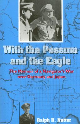 With the Possum and the Eagle: The Memoir of a Navigator's War Over Germany and Japan - Nutter, Ralph H