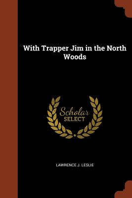 With Trapper Jim in the North Woods - Leslie, Lawrence J