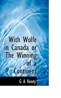 With Wolfe in Canada or the Winning of a Continent - Henty, G A