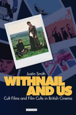 Withnail and Us: Cult Films and Film Cults in British Cinema - Smith, Justin