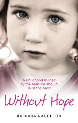 Without Hope: A Childhood Ruined by the Man she should Trust the Most - Naughton, Barbara