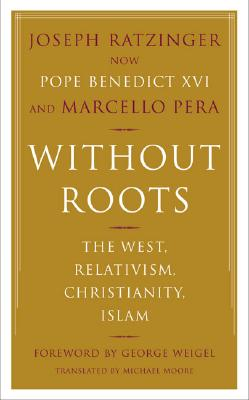 Without Roots: Europe, Relativism, Christianity, Islam - Ratzinger, Joseph, Cardinal, and Pera, Marcello