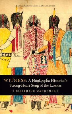 Witness: A Hunkpapha Historian's Strong-Heart Song of the Lakotas - Waggoner, Josephine, and Levine, Emily (Editor), and Allen, Lynne Daphne (Foreword by)