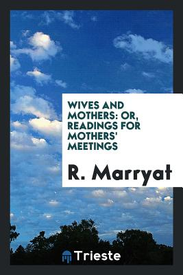 Wives and Mothers: Or, Readings for Mothers' Meetings - Marryat, R