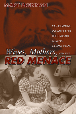 Wives, Mothers, and the Red Menace: Conservative Women and the Crusade Against Communism - Brennan, Mary C