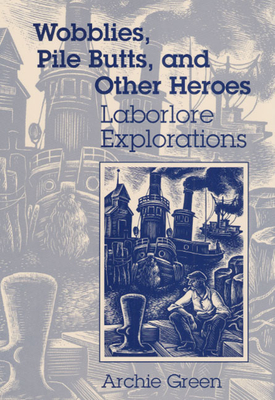 Wobblies, Pile Butts, and Other Heroes: Laborlore Explorations - Green, Archie
