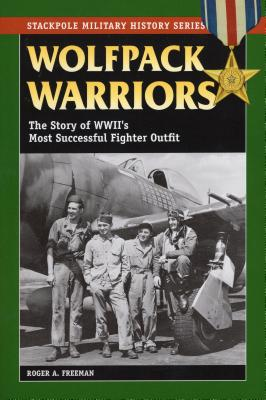 Wolfpack Warriors: The Story of World War II's Most Successful Fighter Outfit - Freeman, Roger A