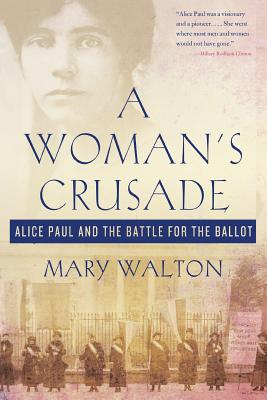 Woman's Crusade: Alice Paul and the Battle for the Ballot - Walton, Mary