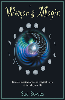Woman's Magic: Rituals, Meditations, and Magical Ways to Enrich Your Life - Bowes, Sue, and Bowes, Susan