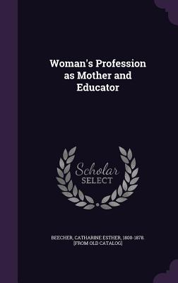 Woman's Profession as Mother and Educator - Beecher, Catharine Esther 1800-1878 [F (Creator)