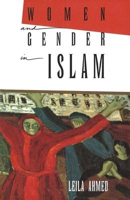 Women and Gender in Islam: Historical Roots of a Modern Debate - Ahmed, Leila, Professor, PhD