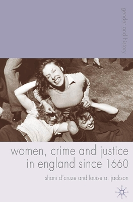 Women, Crime and Justice in England Since 1660 - D'Cruze, Shani, and Jackson, Louise, M.D