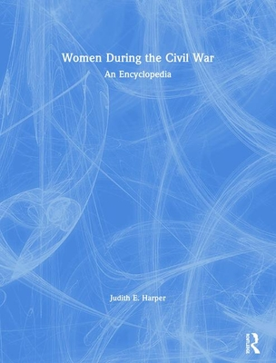 Women During the Civil War: An Encyclopedia - Harper, Judith E