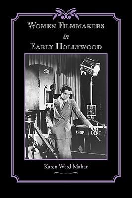 Women Filmmakers in Early Hollywood - Mahar, Karen Ward, Professor