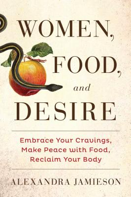 Women, Food, and Desire: Embrace Your Cravings, Make Peace with Food, Reclaim Your Body - Jamieson, Alexandra
