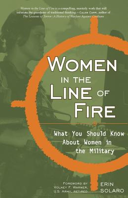 Women in the Line of Fire: What You Should Know about Women in the Military - Solaro, Erin