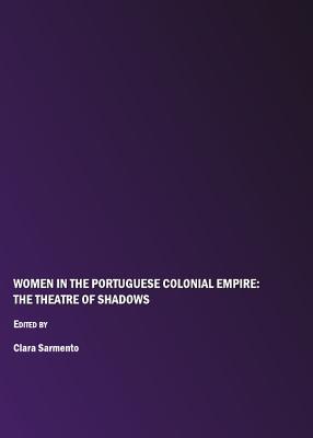 Women in the Portuguese Colonial Empire: The Theatre of Shadows - Sarmento, Clara (Editor)