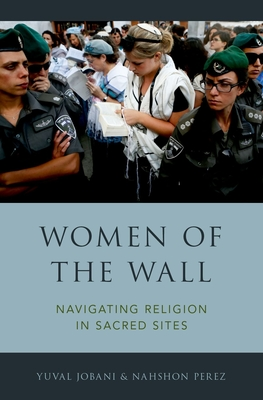 Women of the Wall: Navigating Religion in Sacred Sites - Jobani, Yuval, and Perez, Nahshon