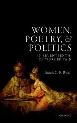 Women, Poetry, and Politics in Seventeenth-Century Britain - Ross, Sarah C. E.