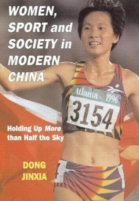 Women, Sport, and Society in Modern China: Holding Up More Than Half the Sky - Dong, Jinxia