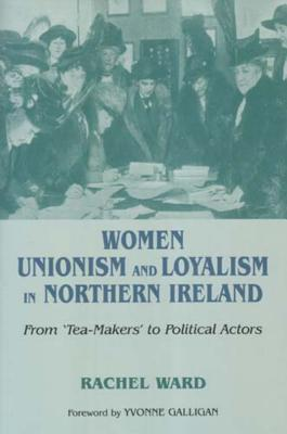 Women, Unionism and Loyalism in Northern Ireland: From Tea-Makers to Political Actors - Ward, Rachel, and Galligan, Yvonne (Foreword by)