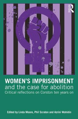 Women's Imprisonment and the Case for Abolition: Critical Reflections on Corston Ten Years On - Moore, Linda (Editor), and Scraton, Phil (Editor), and Wahidin, Azrini (Editor)