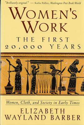 Women's Work: The First 20,000 Years Women, Cloth, and Society in Early Times - Barber, Elizabeth Wayland