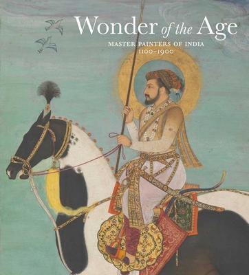 Wonder of the Age: Master Painters of India, 1100-1900 - Guy, John, and Britschgi, Jorrit