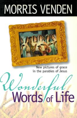Wonderful Words of Life: New Pictures of Grace in the Parables of Jesus - Venden, Morris L