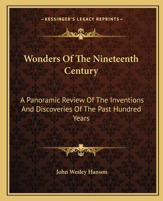 Wonders of the Nineteenth Century: A Panoramic Review of the Inventions and Discoveries of the Past Hundred Years - Hanson, John Wesley