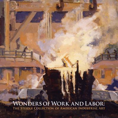 Wonders of Work and Labor: The Steidle Collection of American Industrial Art - Fahlman, Betsy, and Schruers, Eric, and Graham, Russell W (Foreword by)