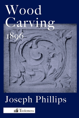 Wood Carving: A Carefully Graduated Educational Course - Phillips, Joseph
