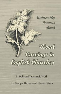 Wood Carvings in English Churches; I - Stalls and Tabernacle Work, II - Bishops' Thrones and Chancel Work - Bond, Francis