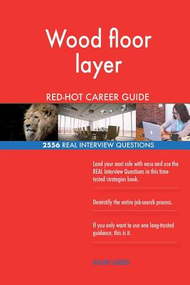 Wood Floor Layer Red-Hot Career Guide; 2556 Real Interview Questions - Careers, Red-Hot