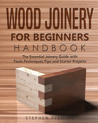 Wood Joinery for Beginners Handbook: The Essential Joinery Guide with Tools, Techniques, Tips and Starter Projects - Fleming, Stephen