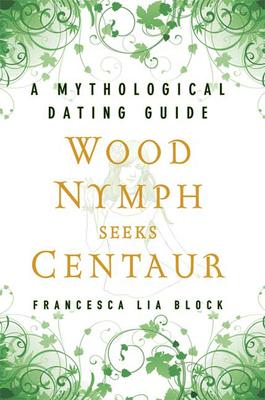 Wood Nymph Seeks Centaur: A Mythological Dating Guide - Block, Francesca Lia