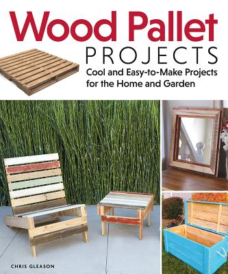 Wood Pallet Projects: Cool and Easy-To-Make Projects for the Home and Garden - Gleason, Chris