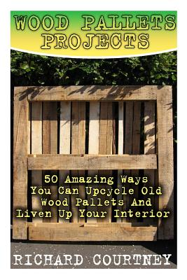 Wood Pallets Projects: 50 Amazing Ways You Can Upcycle Old Wood Pallets and Liven Up Your Interior: (Household Hacks, DIY Projects, Woodworking, DIY Ideas) - Courtney, Richard