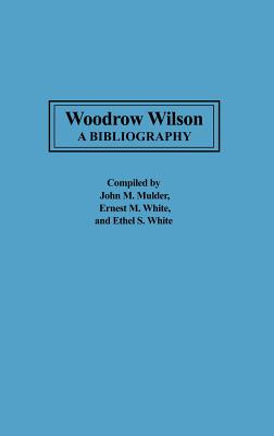 Woodrow Wilson: A Bibliography - Mulder, John (Editor), and White, Ernest M (Editor), and White, Ethel S (Editor)
