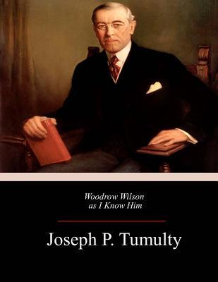 Woodrow Wilson as I Know Him - Tumulty, Joseph P